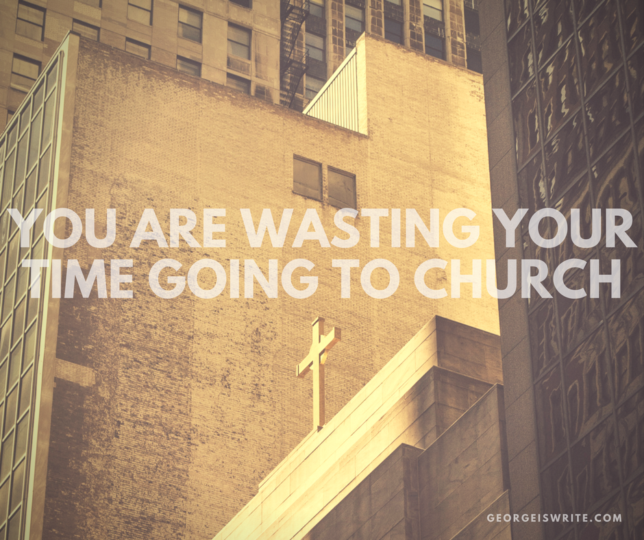 Why you are wasting your time going to Church